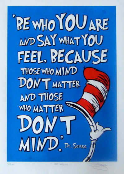 'Be who you are and say what you feel, because those who mind dont matter and those who matter dont mind' Dr. Seuss