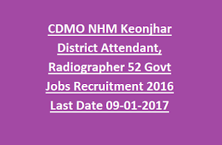 CDMO Chief District Medical Officer NHM Keonjhar District Attendant, Radiographer 52 Govt Jobs Recruitment 2016 Last Date 09-01-2017
