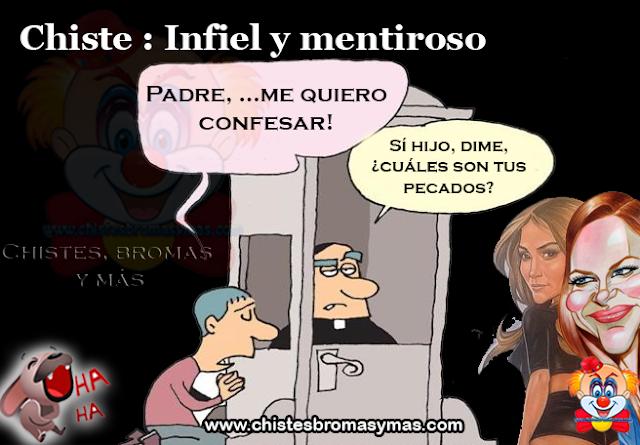 Chiste : Infiel y mentiroso, un hombre entra al confesionario en una Iglesia:  – Padre, …me quiero confesar!.  – Sí hijo, dime, ¿cuáles son tus pecados?  – ¡Padre… he sido infiel a mi esposa.