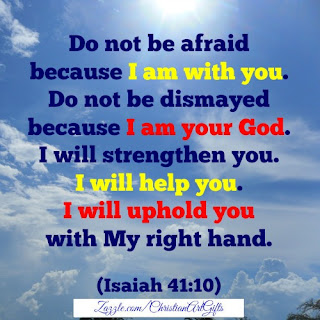 Do not be afraid because I am with you. Do not be dismayed because I am your God. I will help you. I will uphold you with My right hand. Isaiah 41:10