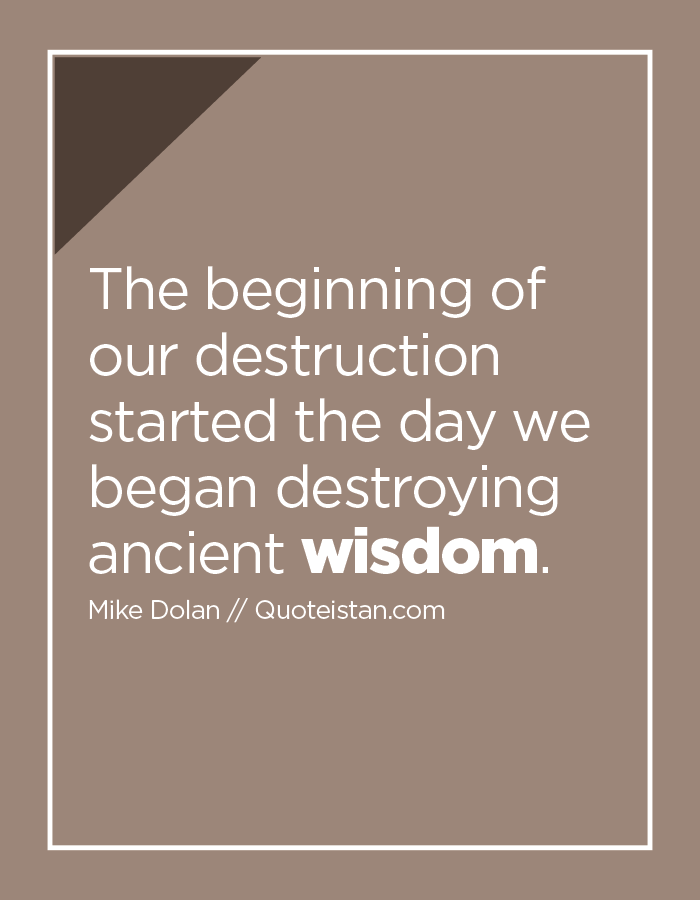 The beginning of our destruction started the day we began destroying ancient wisdom.