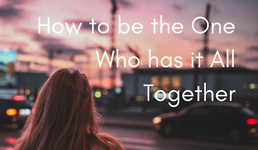How to be the One Who has it All Together