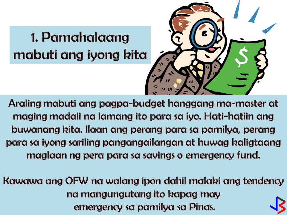 "4 Effective Financial Tips for OFWs  To provide the needs and to secure the family's future. This is the most common reason why many Filipinos decide to work abroad. But as an Overseas Filipino Workers (OFW) working overseas is not just about securing our family's needs, it is also about protecting ourselves and preparing for our own future or retirement.  For OFWs, saving money is not enough, we should invest and make our money works for us in the future. How can we do this? By hard work and discipline and of course by following this four effective financial tips especially made for OFWs.  1. Money Management  Yes, your family back home needs the money, but it does not mean you will send all your salary to them. As the one who earns, it is important that you master how to segregate your earnings. Set a portion of your salary for your family, for your personal and basic needs like daily expenses, for your bills and the most important for your savings or emergency fund.  By doing this you need to master self-discipline when it comes to money.  This is the number one key not just for your own personal protection as an OFW but also for your family's future.  2.  Choose Safe Channels When Sending Remittances Home  OFW send money back home almost every month. When sending your remittances, avoid these three things; 1. Physical transfer through people or ""padala"" 2. Sending money to your family through another person's bank account 3. Sending money through the mail  There are many credible banking institutions nowadays that offer remittance services that you can fully trust. With this, you are not protecting your hard-earned money, but also yourself and your family back home.  3. Get a life insurance coverage  Have you ever wonder what will happen to your family in case of your disability or untimely death? This is the main reason why insurance exists. If you have financial protection, you are confident that your family is secured whatever happens to you while working abroad.  4. Save  This is a very common financial tip. To save for the future. But unfortunately, many OFWs end up without savings and still working in spite of old age because of the family back home that still depends on their earning. Do not ever think that working abroad with a big salary is forever! While earning big, save money for emergency funds. It is hard to be away from your family but it is harder if you cannot support yourself when you are old and no longer capable of working.  Make sure to set aside even a small amount every month. Pay yourself first before paying for anything else."