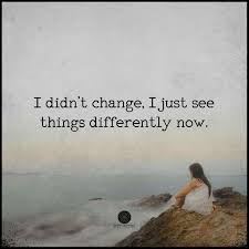Famous Quotes About Life Changes: i didn't change i just see things differently now