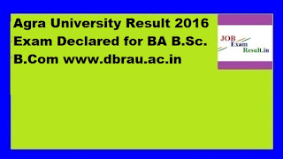 Agra University Result 2016 Exam Declared for BA B.Sc. B.Com www.dbrau.ac.in