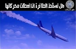 هل تسقط الطائرة اذا تعطلت محركاتها