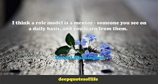 I think a role model is a mentor - someone you see on a daily basis, and you learn from them.   -Denzel Washington