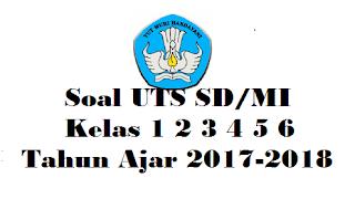 Soal UTS SD/MI Kelas 1 2 3 4 5 6 Tahun Ajar 2017-2018