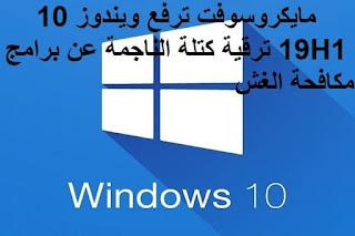 مايكروسوفت ترفع ويندوز 10 19H1 ترقية كتلة الناجمة عن برامج مكافحة الغش