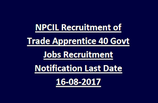 NPCIL Recruitment of Trade Apprentice 40 Govt Jobs Recruitment Notification Last Date 16-08-2017