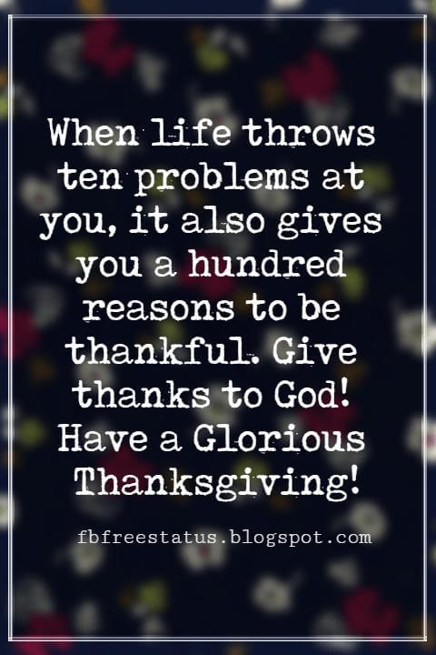 Messages For Thanksgiving, When life throws ten problems at you, it also gives you a hundred reasons to be thankful. Give thanks to God! Have a Glorious Thanksgiving!