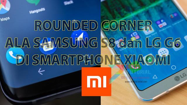 Bisakah Layar Smartphone Xiaomi Dibuat Rounded Corner Seperti Samsung Galaxy S8 dan LG G6? Bisa Donk: Ini Tutorialnya!