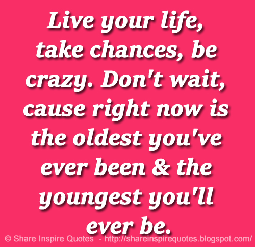 Quotes About Taking Chances And Living Life: Live Your Life, Take Chances, Be Crazy. Don't Wait, Cause