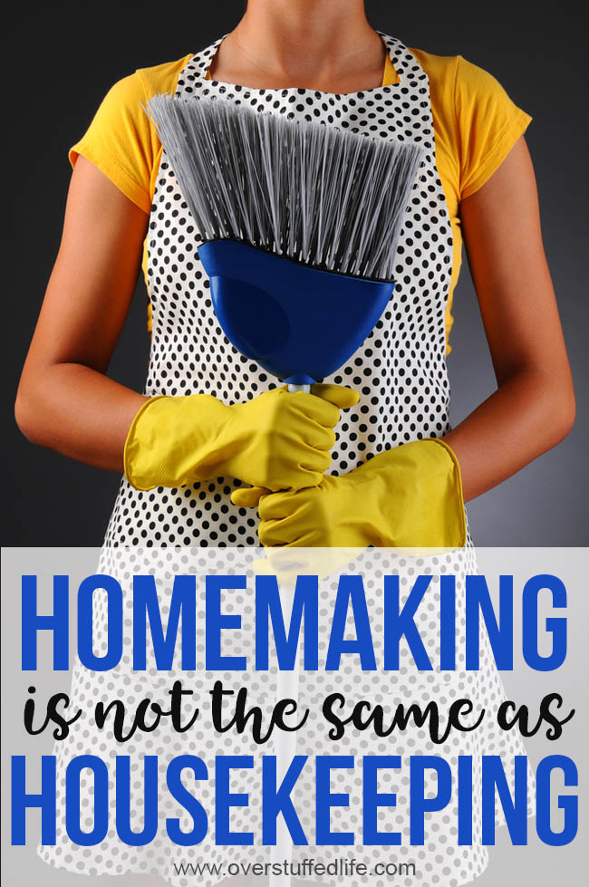 Homemaking is not the same as housekeeping. Why you shouldn't be ashamed of being a homemaker.