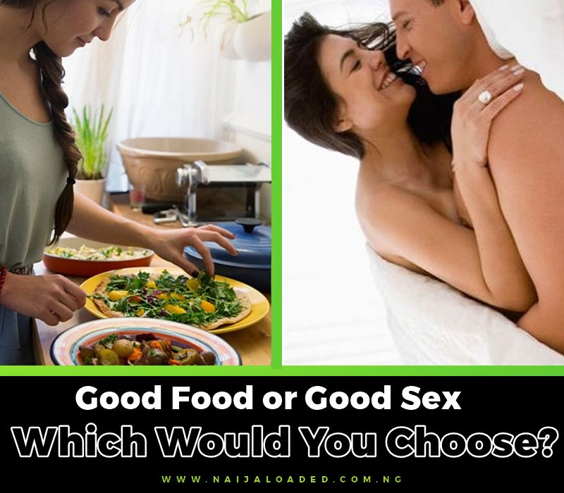 Guys, Get In Here!! Good Food or Good Sex? – Which Would You Prefer Your Wife/Girl To Be Good At?