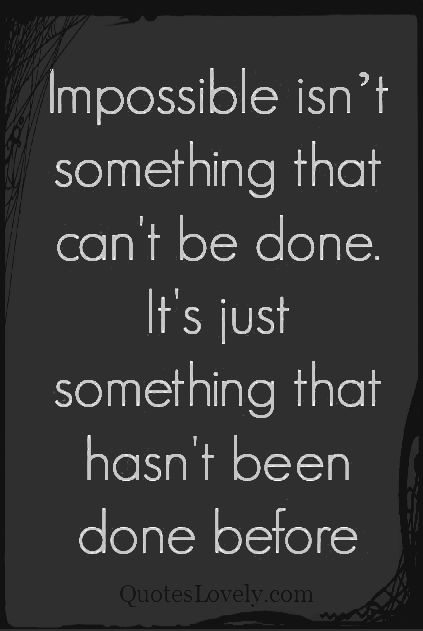 Impossible isn't something that can't be done
