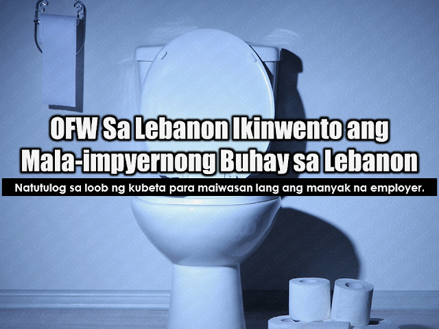 "An OFW in Lebanon shared her ordeal and the struggle she went through including spending nights inside her employer's toilet as her male employer was harassing her sexually, locking her inside the house, which she described as ""living in hell"".  It is not the only case where OFWs especially those who are deployed as household service workers in the Middle East, to have experienced abuse and maltreatment. If not for their family back home, they would not endure these kinds of hardships and burden.  Advertisement         Sponsored Links       The OFW who shared her unpleasant experience in a social media group said she was able to do it because she cannot bear the burden anymore.    She first worked in a salon but unfortunately, her relationship with her ""madam"" wasn't good. She escaped from the salon and went back to the agency without anything but faith in God.  Because there was no available job for her at that time, she was temporarily deployed in a household. Again it did not turn out good. As she describes it, it was like a nightmare.  At the middle of the night, she was awakened with someone embracing her and touching her. She managed to get off but the house was locked. She then ran to the toilet and stayed there and cried until morning.    When it was 9am she went out of the toilet when she thought that no one was in the house, that time she was so hungry. Still, she cannot leave the house because it was locked. At 5pm, her employer went home saying: ""How are you, my girl? Don't be scared. What do you want, girl, only to stay in my house and eat my food for free?"" Hearing those words, she was shaking and tears started falling down her cheeks. She was helpless.    Every night she takes refuge staying at the toilet until the agency sent another Filipina who also escaped from her employer. She was relieved knowing that she already has a companion. She was also hoping that somehow, her Lebanese employer will stop harassing her.  According to her, that was the very first time she shared it with anyone, even her family hardly know about it. She added that no matter how difficult her work will be, she will endure it. It wasn't easy to take care of 3 ill-mannered kids. Just do not lose faith in God because He will never forsake us.  She ended her message by saying ""God bless all OFWs and thanks!""    Her story could be your story or even hundreds more of OFWs in Lebanon and other parts of the world. It is high time that they consider preparing to come home and make a living with the help of the government. OWWA is giving assistance and skills training to equip returning OFWs to set-up their own business in order to earn money and have a good future without having to leave their loved ones behind. One of these programs is the Balik-Pinas, Balik-Hanapbuhay Program where OFWs can receive P20K cash assistance. TESDA is also conducting free skills and entrepreneurship training for returning OFWs.    READ MORE:   List of Philippine Embassies And Consulates Around The World    Deployment Ban In Kuwait To Be Lifted Only If OFWs Are 100% Protected —Cayetano    Why OFWs From Kuwait Afraid Of Coming Home?   How to Avail Auto, Salary And Home Loan From Union Bank"