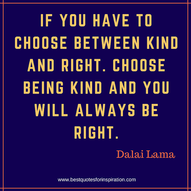 If you have to choose between kind and right. Choose being kind and you will always be right.