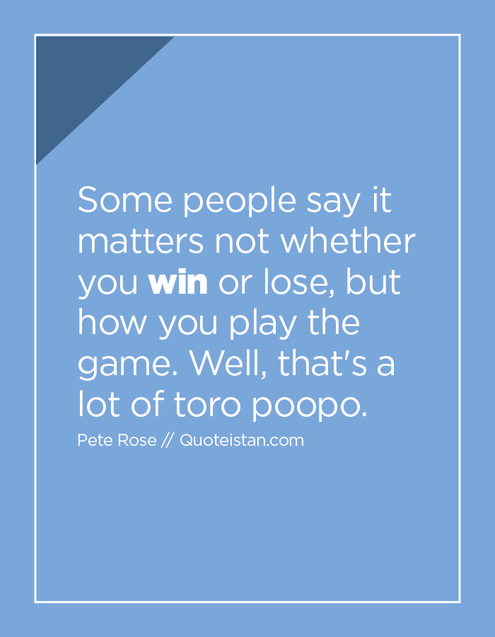 Some people say it matters not whether you win or lose, but how you play the game. Well, that's a lot of toro poopo.