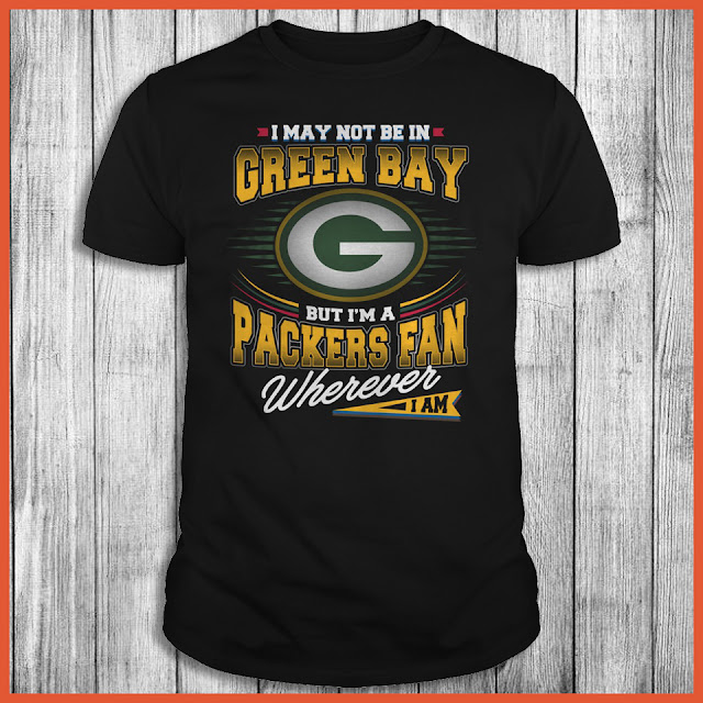 I May Not Be In Green Bay But I'm A Packers Fan Wherever I Am Shirt