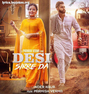 Desi Sirre De Lyrics - A single punjabi song in the voice of Inder Kaur feat. Parmish Verma which is composed by Desi Crew while lyrics are penned by Narinder Batth.  Song Details   Song Title: Desi Sirre De Singer: Inder Kaur Music: Desi Crew Lyrics: Narinder Batth Music Label: Speed Records Video: Permish Verma