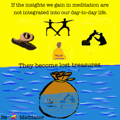 If the insights we gain in meditation are not integrated int our day-to-day life, they become lost treasures.