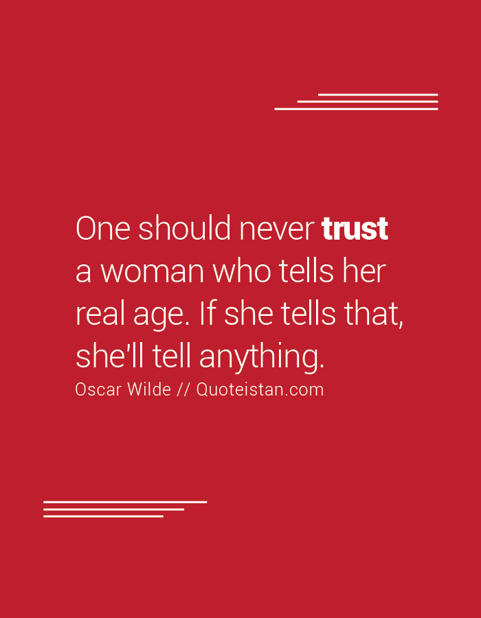 One should never trust a woman who tells her real age. If she tells that, she'll tell anything.