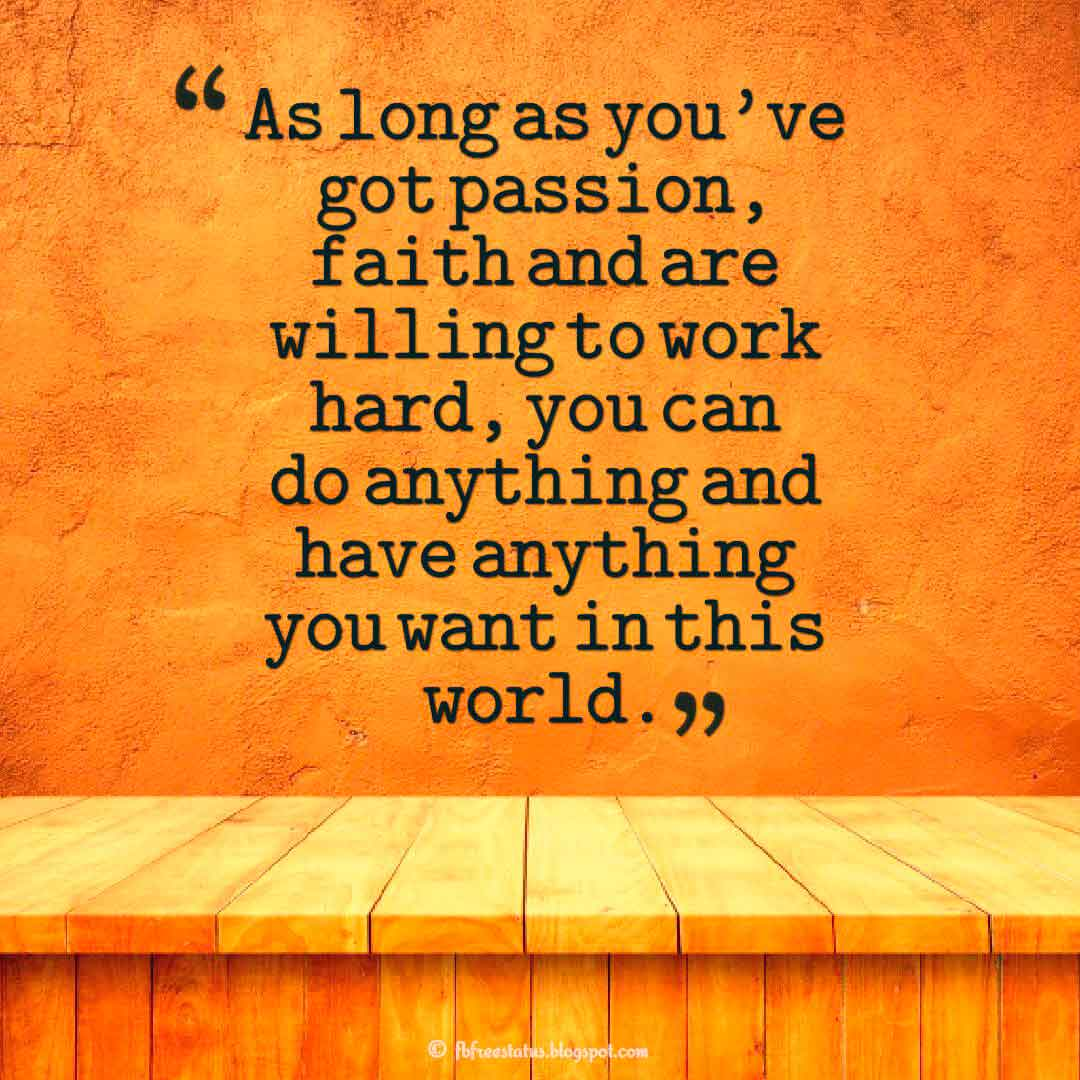 As long as you've got passion, faith and are willing to work hard, you can do anything and have anything you want in this world.