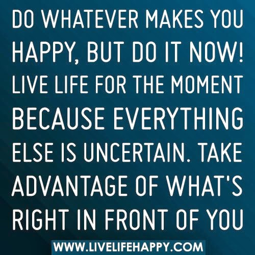 Do Whatever Makes You Happy But Do It Now Live Life For The Moment