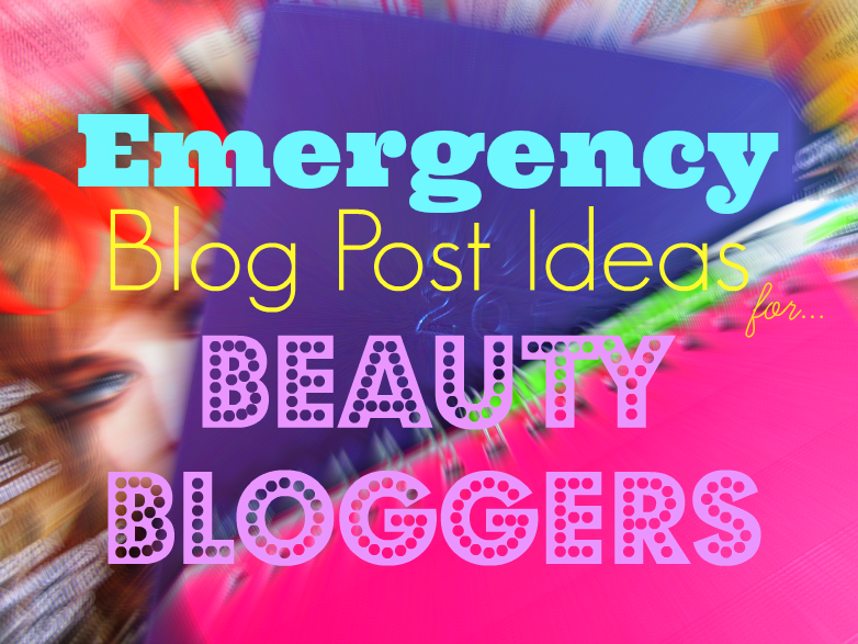 emergency-blog-post-ideas-for-beauty-bloggers