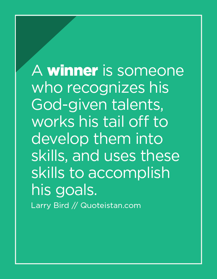 A winner is someone who recognizes his God-given talents, works his tail off to develop them into skills, and uses these skills to accomplish his goals.