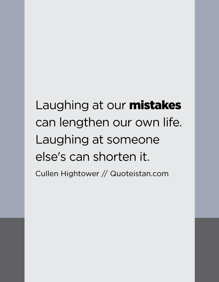 Laughing at our mistakes can lengthen our own life. Laughing at someone else's can shorten it.