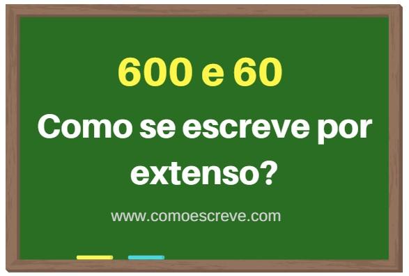 Como se escreve 600 e 60 por extenso