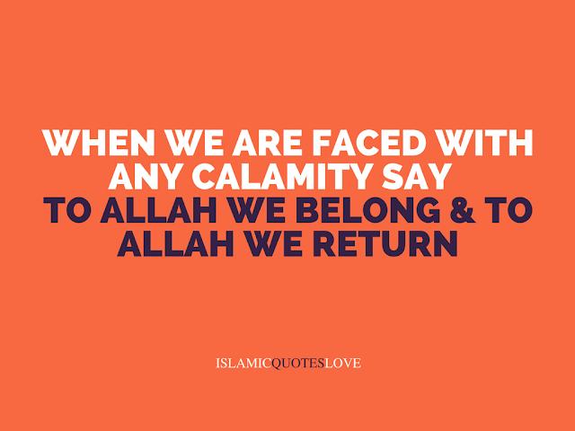 "When we are faced with any calamity say ""Inna Lillah wa Inna Ilayhi Rajioon"" (To Allah we belong & to Allah we return)"