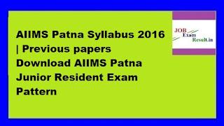 AIIMS Patna Syllabus 2016 | Previous papers Download AIIMS Patna Junior Resident Exam Pattern