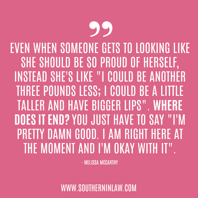 "Body Image Quotes | Even when someone gets to looking like she should be so proud of herself, instead she's like ""I could be another three pounds less; I could be a little taller and have bigger lips"". Where does it end? You just have to say ""I'm pretty damn good. I am right here at the moment and I'm okay with it"". Melissa McCarthy"