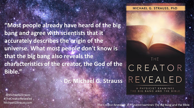 "Quote from ""The Creator Revealed: A Physicist Examines the Big Bang and the Bible"" by Michael G. Strauss- ""Most people already have heard of the big bang and agree with scientists that it accurately describes the origin of the universe. What most people don't know is that the big bang also reveals the characteristics of the creator, the God of the Bible."" #TheCreatorRevealed #Science #Astronomy #Astrophysics #Theology #Apologetics"