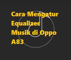 Cara Mengatur Equalizer Musik di Oppo A83