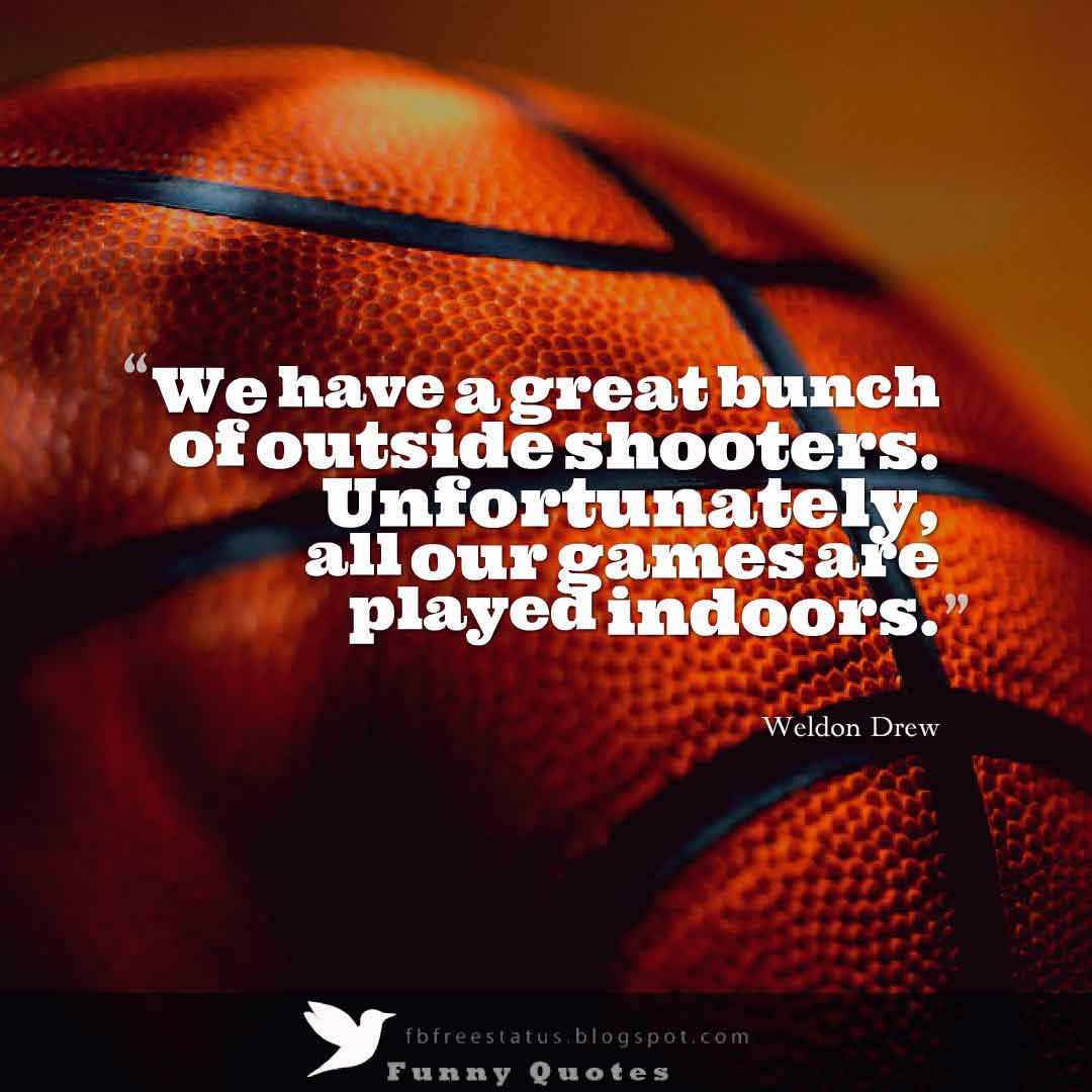 "�We have a great bunch of outside shooters. Unfortunately, all our games are played indoors."" Weldon Drew Basketball Quote"