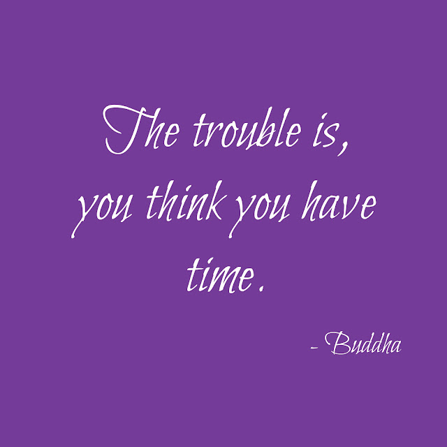 "Buddha quote - ""The trouble is, you think you have time"""