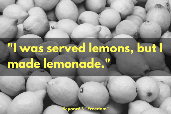"""I was served lemons, but I made lemonade."" -From Beyoncé's ""Freedom"""