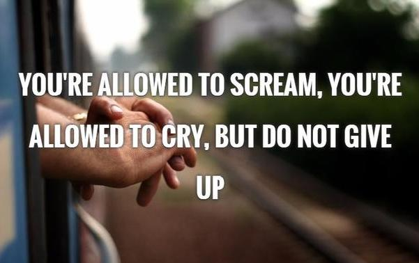 You are allowed to scream you're allowed to cry. But Don't Give Up.