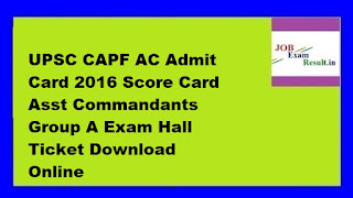 UPSC CAPF AC Admit Card 2016 Score Card Asst Commandants Group A Exam Hall Ticket Download Online www.upsc.gov.in