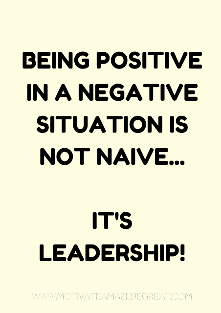 "27 Self Motivation Quotes And Posters For Success: ""Being positive in a negative situation is not naive. It's leadership."""