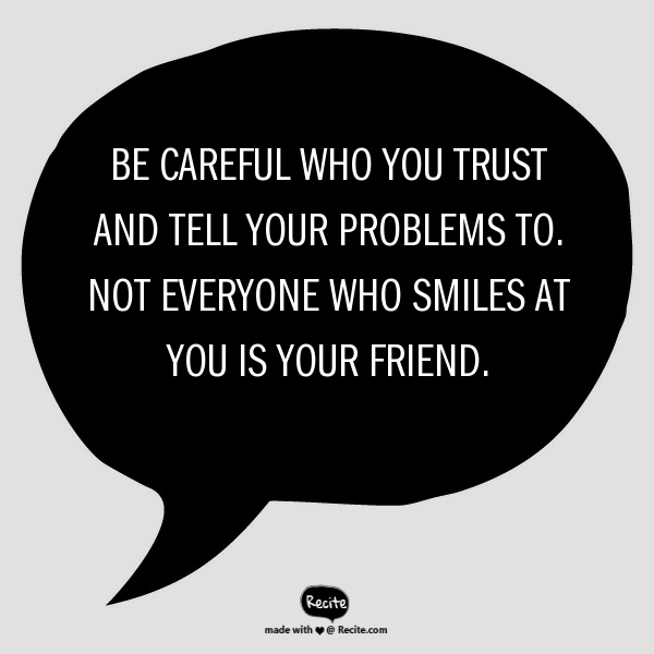 Be careful who you trust and tell your problems to. Not everyone who smiles at you is your friend.