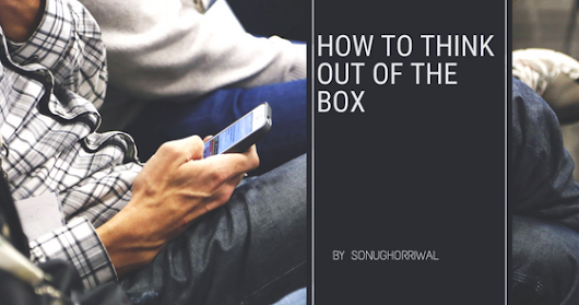 HOW TO THINK OUT OF THE BOX IN LIFE
