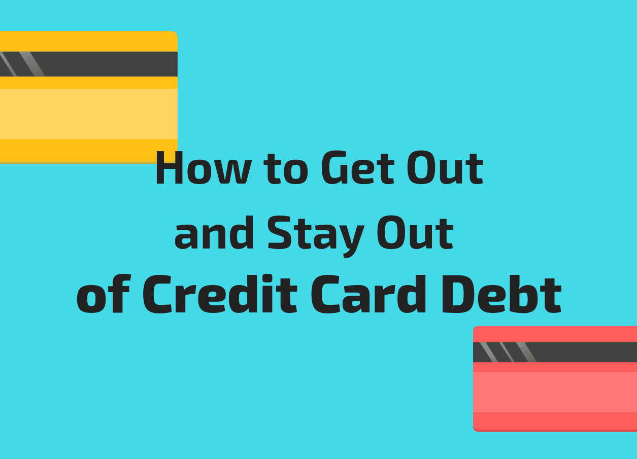 How to Get Out and Stay Out of Credit Card Debt