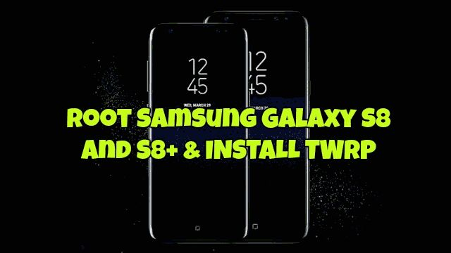 How To Root And Install TWRP Recovery On Galaxy S8 and S8+