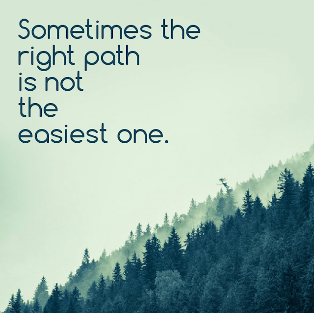 Sometimes the right path is not the easiest one.