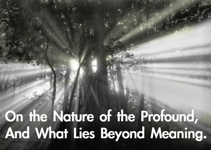 On the Nature of the Profound, And What Lies Beyond Meaning